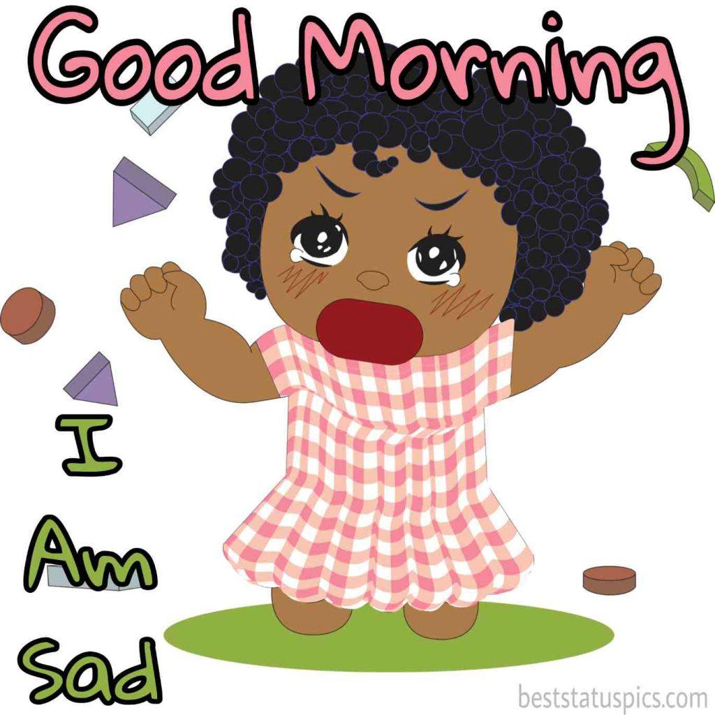 Good morning I am sad image with a sad crying baby girl