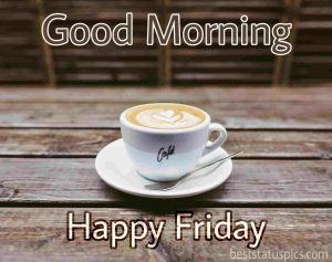 good morning friday images for whatsapp with coffee and cup