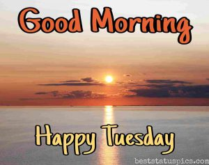 good morning happy tuesday quotes and images with nature, sunrise and sea for Whatsapp dp