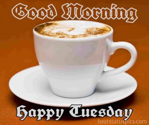 good morning happy tuesday quotes and pictures with coffee for Whatsapp status