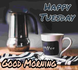 good morning tuesday wishes coffee mug and kettle pics
